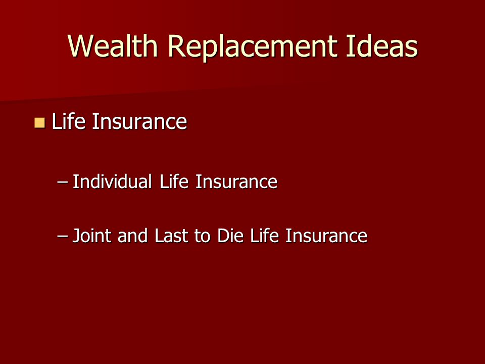 Wealth Replacement Ideas Life Insurance Life Insurance –Individual Life Insurance –Joint and Last to Die Life Insurance