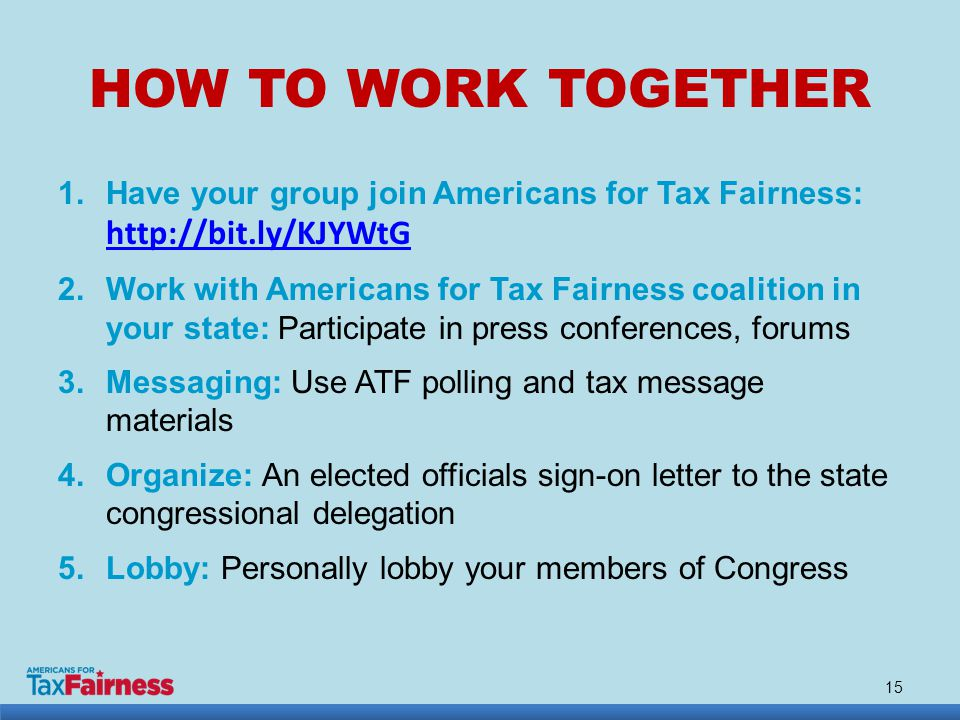 HOW TO WORK TOGETHER 1.Have your group join Americans for Tax Fairness: http://bit.ly/KJYWtG http://bit.ly/KJYWtG 2.Work with Americans for Tax Fairness coalition in your state: Participate in press conferences, forums 3.Messaging: Use ATF polling and tax message materials 4.Organize: An elected officials sign-on letter to the state congressional delegation 5.Lobby: Personally lobby your members of Congress 15