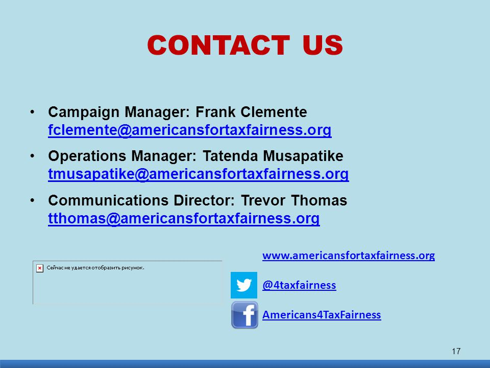 CONTACT US Campaign Manager: Frank Clemente fclemente@americansfortaxfairness.org fclemente@americansfortaxfairness.org Operations Manager: Tatenda Musapatike tmusapatike@americansfortaxfairness.org tmusapatike@americansfortaxfairness.org Communications Director: Trevor Thomas tthomas@americansfortaxfairness.org tthomas@americansfortaxfairness.org 17 www.americansfortaxfairness.org @4taxfairness Americans4TaxFairness