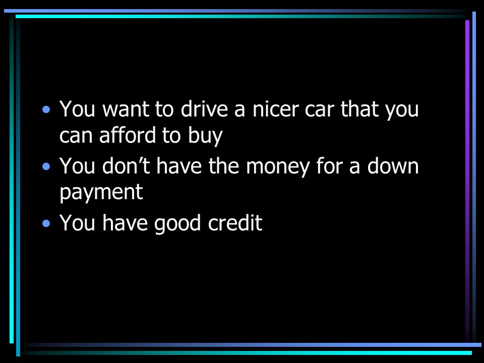 You want to drive a nicer car that you can afford to buy You don't have the money for a down payment You have good credit