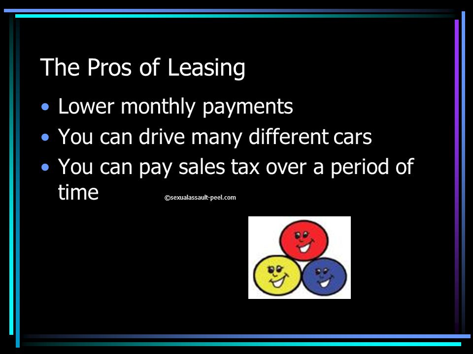 The Pros of Leasing Lower monthly payments You can drive many different cars You can pay sales tax over a period of time ©sexualassault-peel.com