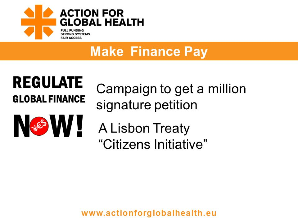 Make Finance Pay www.actionforglobalhealth.eu Campaign to get a million signature petition A Lisbon Treaty Citizens Initiative REGULATE GLOBAL FINANCE N W!