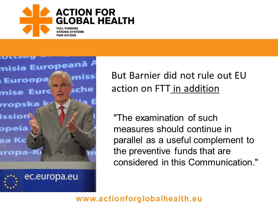 www.actionforglobalhealth.eu Barnier last week The examination of such measures should continue in parallel as a useful complement to the preventive funds that are considered in this Communication. But Barnier did not rule out EU action on FTT in addition