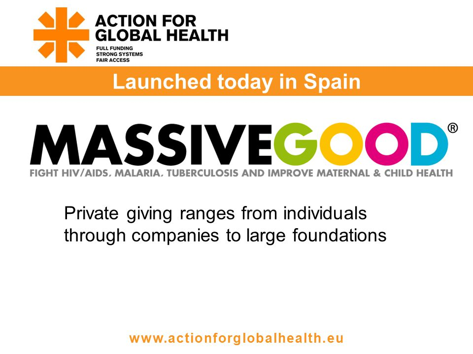 Launched today in Spain www.actionforglobalhealth.eu Private giving ranges from individuals through companies to large foundations
