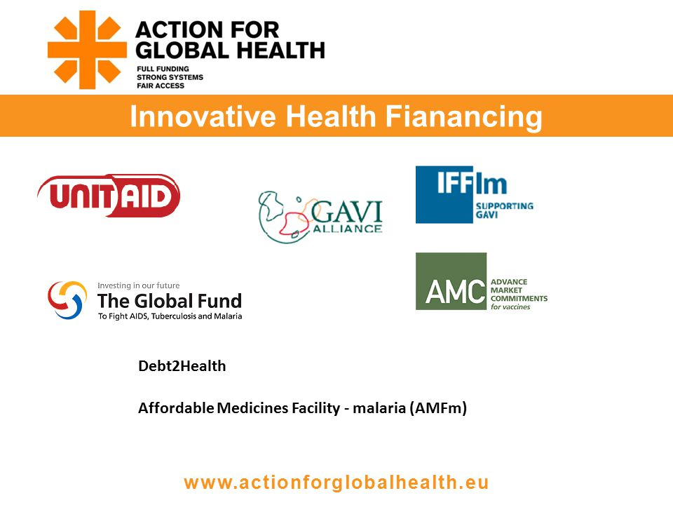 Innovative Health Fianancing www.actionforglobalhealth.eu Debt2Health Affordable Medicines Facility - malaria (AMFm)