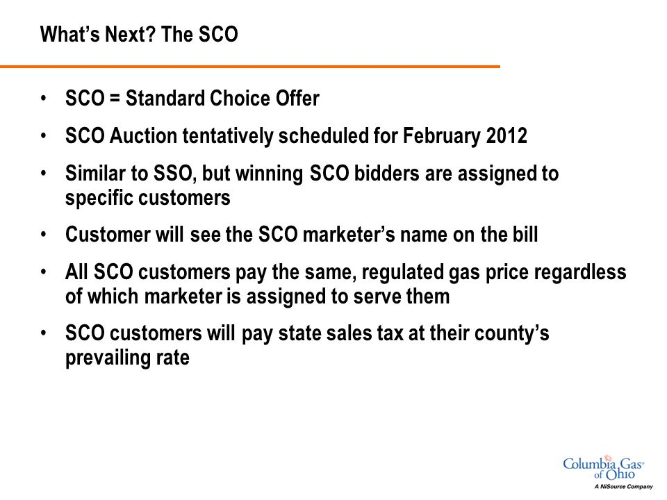 What's Next? The SCO SCO = Standard Choice Offer SCO Auction tentatively scheduled for February 2012 Similar to SSO, but winning SCO bidders are assig