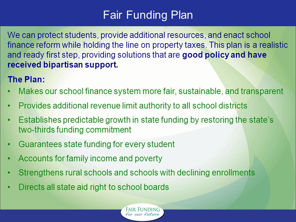 Fair Funding Plan We can protect students, provide additional resources, and enact school finance reform while holding the line on property taxes.
