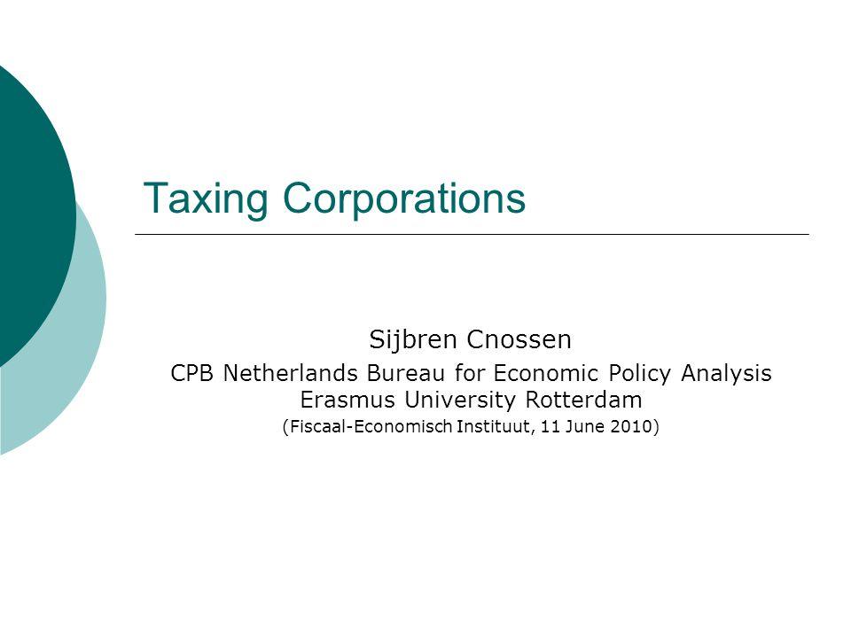 Taxing Corporations Sijbren Cnossen CPB Netherlands Bureau for Economic Policy Analysis Erasmus University Rotterdam (Fiscaal-Economisch Instituut, 11 June 2010)