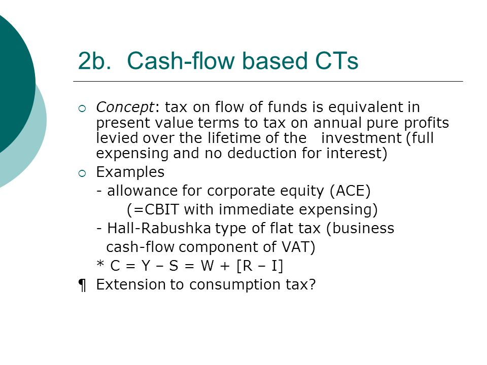 2b.Cash-flow based CTs  Concept: tax on flow of funds is equivalent in present value terms to tax on annual pure profits levied over the lifetime of the investment (full expensing and no deduction for interest)  Examples - allowance for corporate equity (ACE) (=CBIT with immediate expensing) - Hall-Rabushka type of flat tax (business cash-flow component of VAT) * C = Y – S = W + [R – I] ¶Extension to consumption tax?