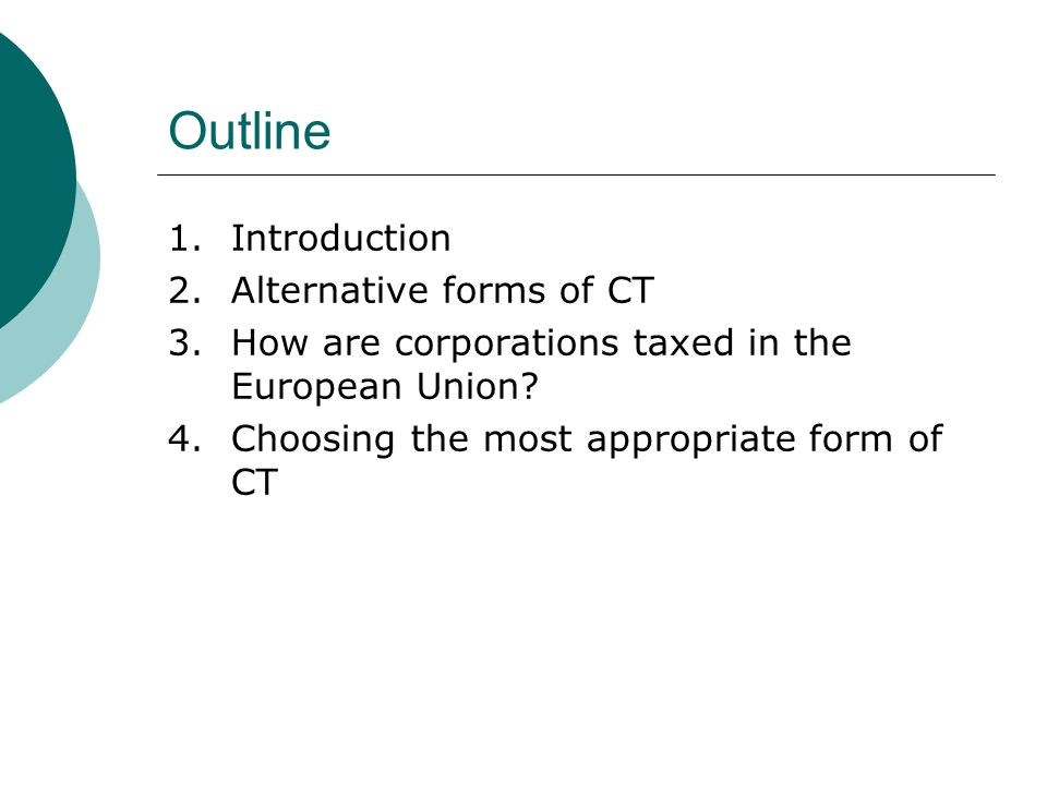 Outline 1.Introduction 2.Alternative forms of CT 3.How are corporations taxed in the European Union.