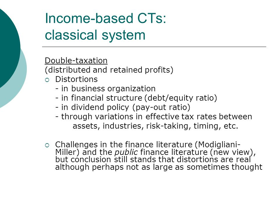 Income-based CTs: classical system Double-taxation (distributed and retained profits)  Distortions - in business organization - in financial structure (debt/equity ratio) - in dividend policy (pay-out ratio) - through variations in effective tax rates between assets, industries, risk-taking, timing, etc.