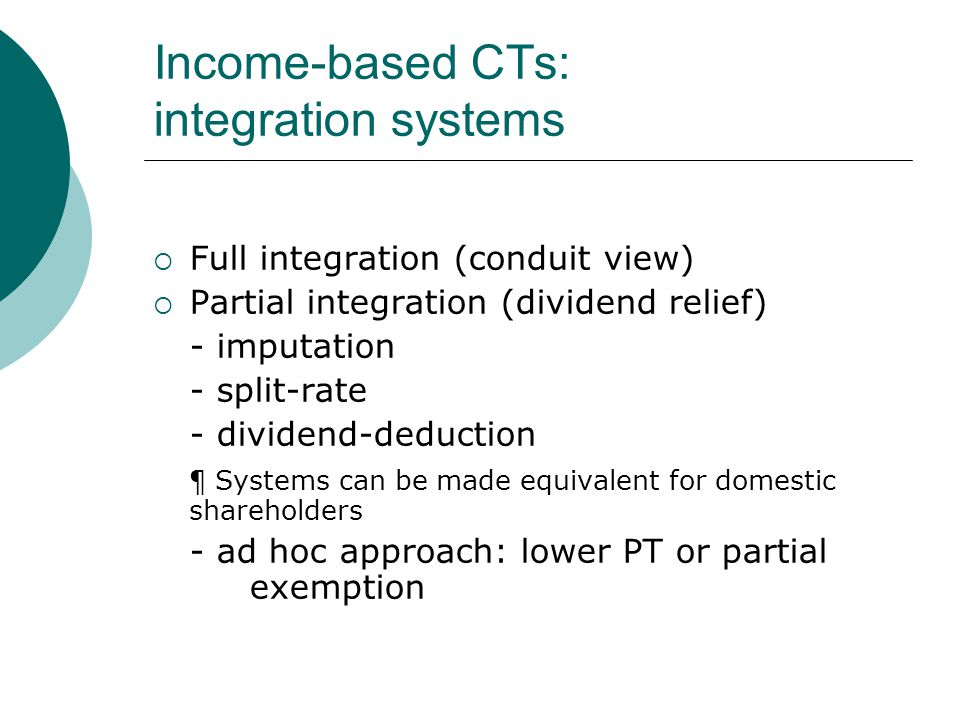 Income-based CTs: integration systems  Full integration (conduit view)  Partial integration (dividend relief) - imputation - split-rate - dividend-deduction ¶ Systems can be made equivalent for domestic shareholders - ad hoc approach: lower PT or partial exemption