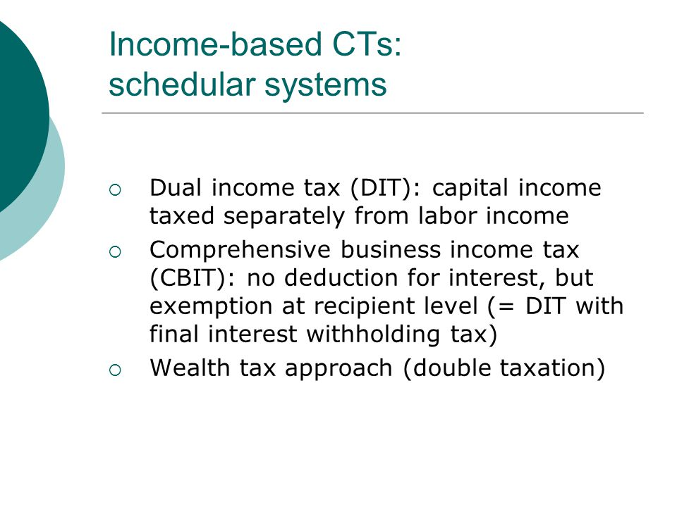 Income-based CTs: schedular systems  Dual income tax (DIT): capital income taxed separately from labor income  Comprehensive business income tax (CBIT): no deduction for interest, but exemption at recipient level (= DIT with final interest withholding tax)  Wealth tax approach (double taxation)