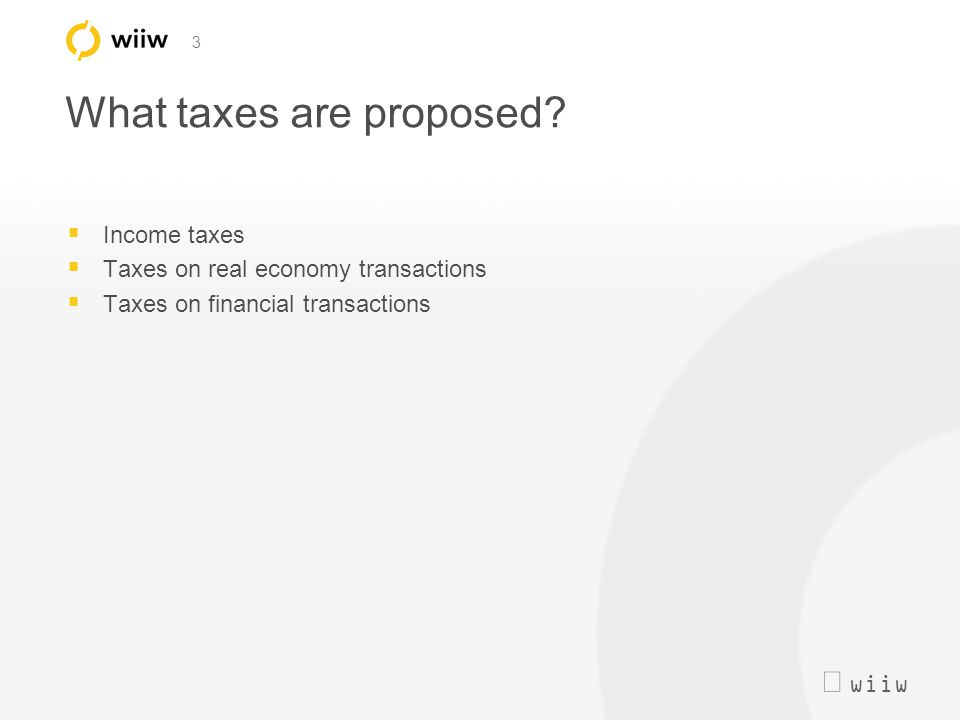  wiiw 3 What taxes are proposed?  Income taxes  Taxes on real economy transactions  Taxes on financial transactions