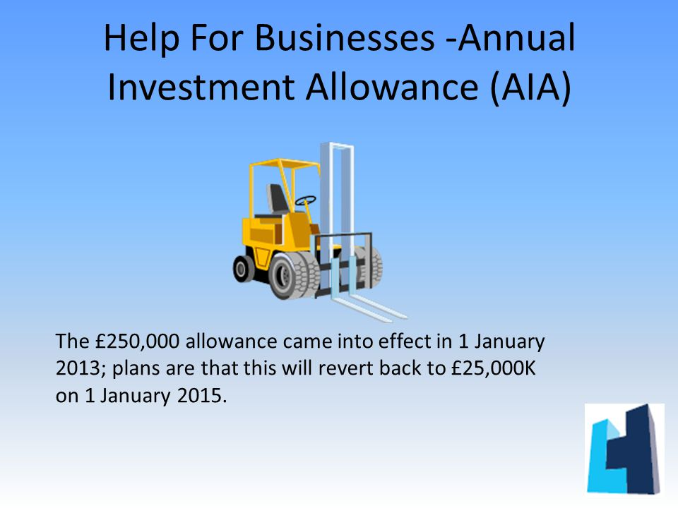 Help For Businesses -Annual Investment Allowance (AIA) The £250,000 allowance came into effect in 1 January 2013; plans are that this will revert back to £25,000K on 1 January 2015.