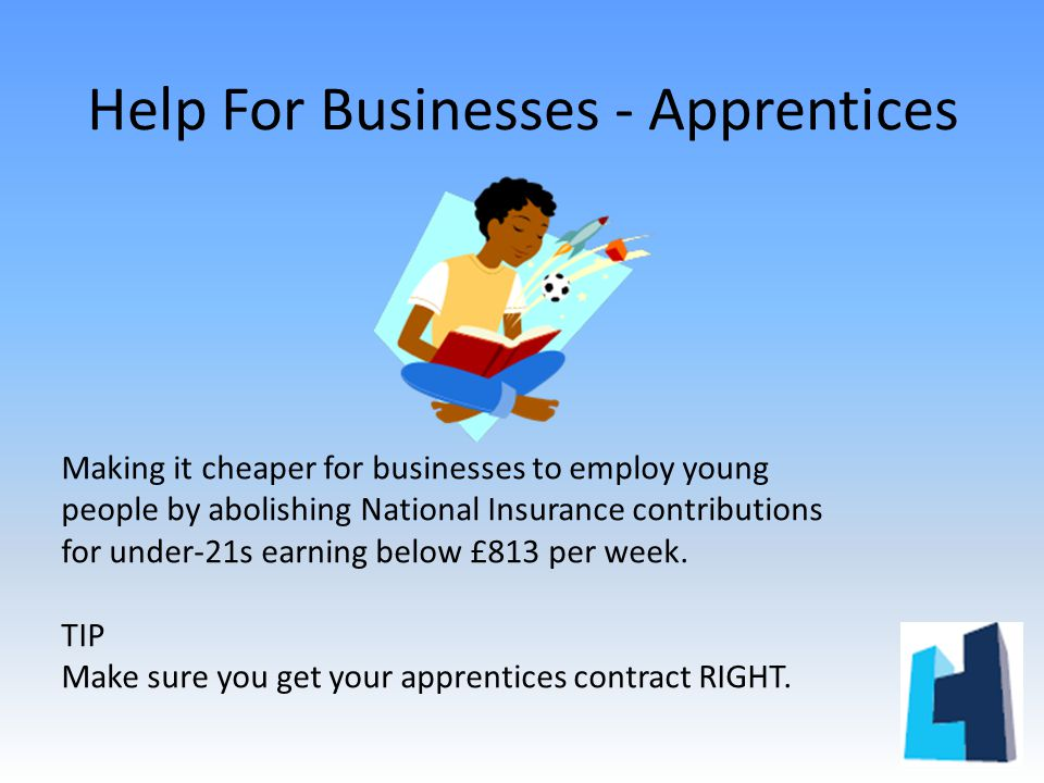 Help For Businesses - Apprentices Making it cheaper for businesses to employ young people by abolishing National Insurance contributions for under-21s earning below £813 per week.