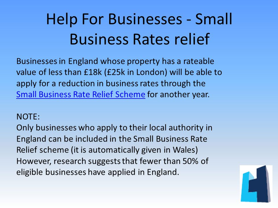 Help For Businesses - Small Business Rates relief Businesses in England whose property has a rateable value of less than £18k (£25k in London) will be able to apply for a reduction in business rates through the Small Business Rate Relief Scheme for another year.