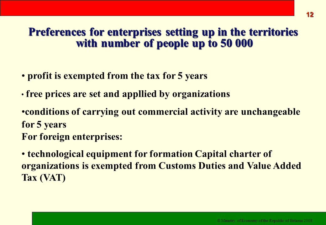 Preferences for enterprises setting up in the territories with number of people up to 50 000 12 profit is exempted from the tax for 5 years free prices are set and appllied by organizations conditions of carrying out commercial activity are unchangeable for 5 years For foreign enterprises: technological equipment for formation Capital charter of organizations is exempted from Customs Duties and Value Added Tax (VAT) © Ministry of Economy of the Republic of Belarus 2008