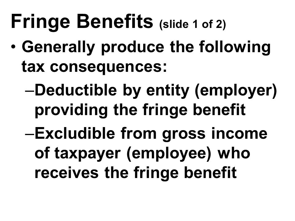 Fringe Benefits (slide 1 of 2) Generally produce the following tax consequences: –Deductible by entity (employer) providing the fringe benefit –Excludible from gross income of taxpayer (employee) who receives the fringe benefit