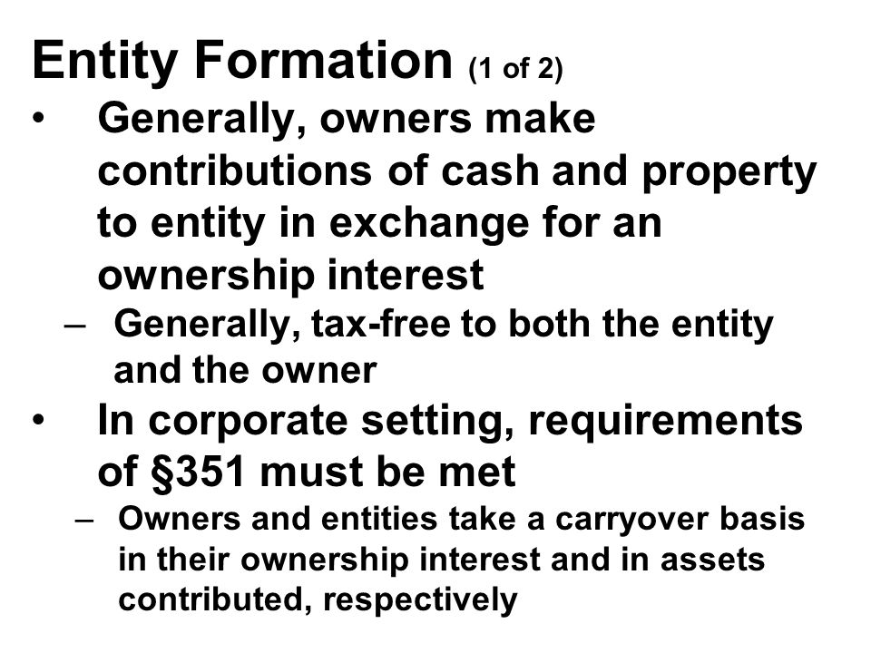 Entity Formation (1 of 2) Generally, owners make contributions of cash and property to entity in exchange for an ownership interest –Generally, tax-free to both the entity and the owner In corporate setting, requirements of §351 must be met –Owners and entities take a carryover basis in their ownership interest and in assets contributed, respectively