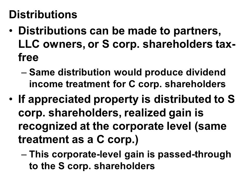 Distributions Distributions can be made to partners, LLC owners, or S corp.