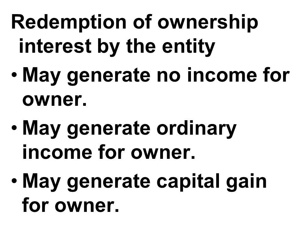 Redemption of ownership interest by the entity May generate no income for owner.