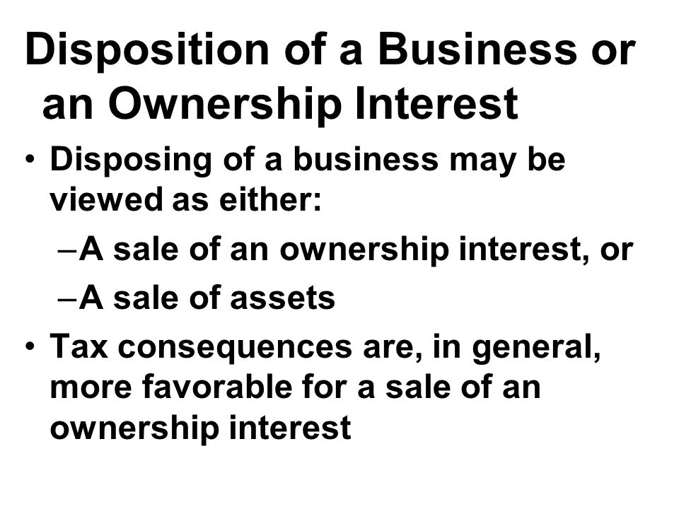 Disposition of a Business or an Ownership Interest Disposing of a business may be viewed as either: –A sale of an ownership interest, or –A sale of assets Tax consequences are, in general, more favorable for a sale of an ownership interest