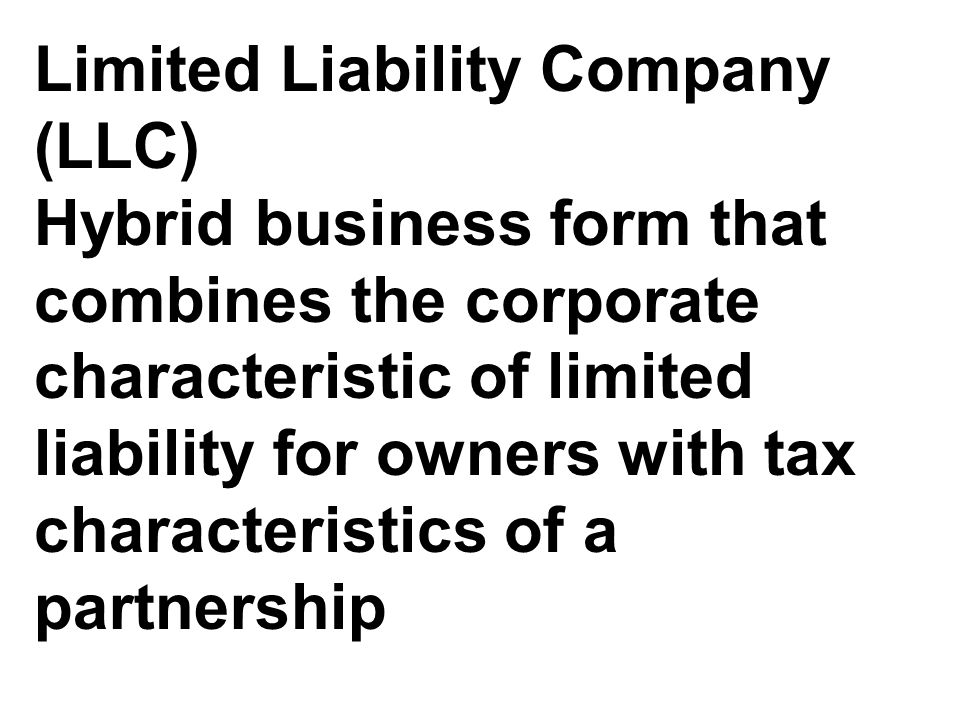 Limited Liability Company (LLC) Hybrid business form that combines the corporate characteristic of limited liability for owners with tax characteristics of a partnership