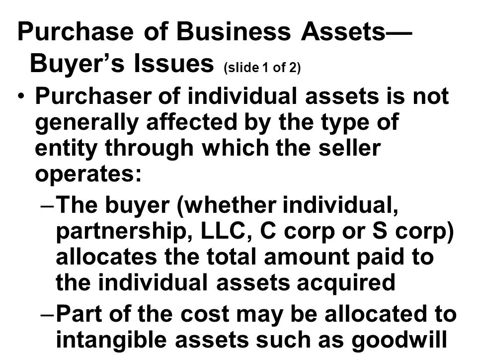 Purchase of Business Assets— Buyer's Issues (slide 1 of 2) Purchaser of individual assets is not generally affected by the type of entity through which the seller operates: –The buyer (whether individual, partnership, LLC, C corp or S corp) allocates the total amount paid to the individual assets acquired –Part of the cost may be allocated to intangible assets such as goodwill