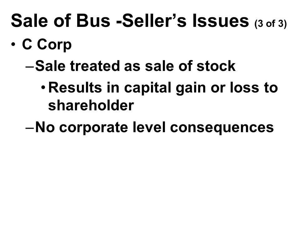 Sale of Bus -Seller's Issues (3 of 3) C Corp –Sale treated as sale of stock Results in capital gain or loss to shareholder –No corporate level consequences