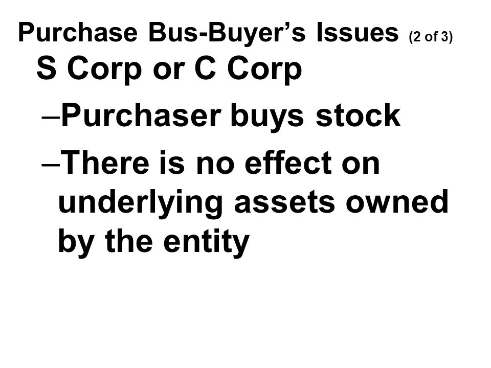 Purchase Bus-Buyer's Issues (2 of 3) S Corp or C Corp –Purchaser buys stock –There is no effect on underlying assets owned by the entity