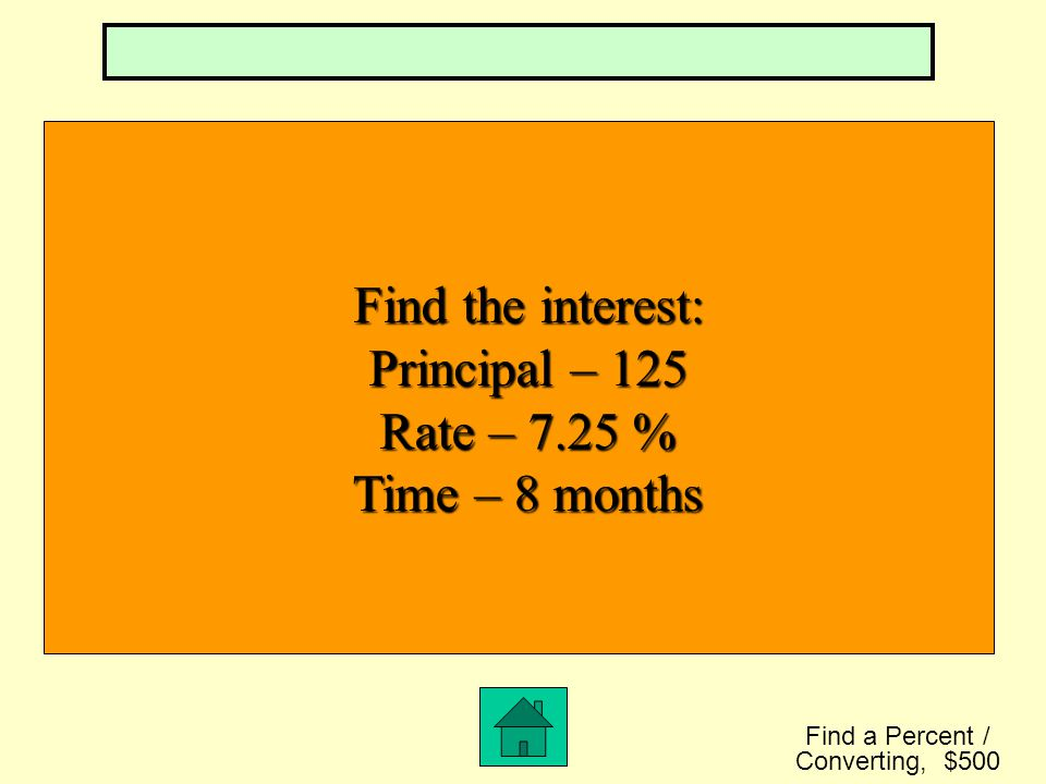 Find the Principal: Interest - $80 Rate – 5 % Time – 2 years Find a Percent / Converting, $400