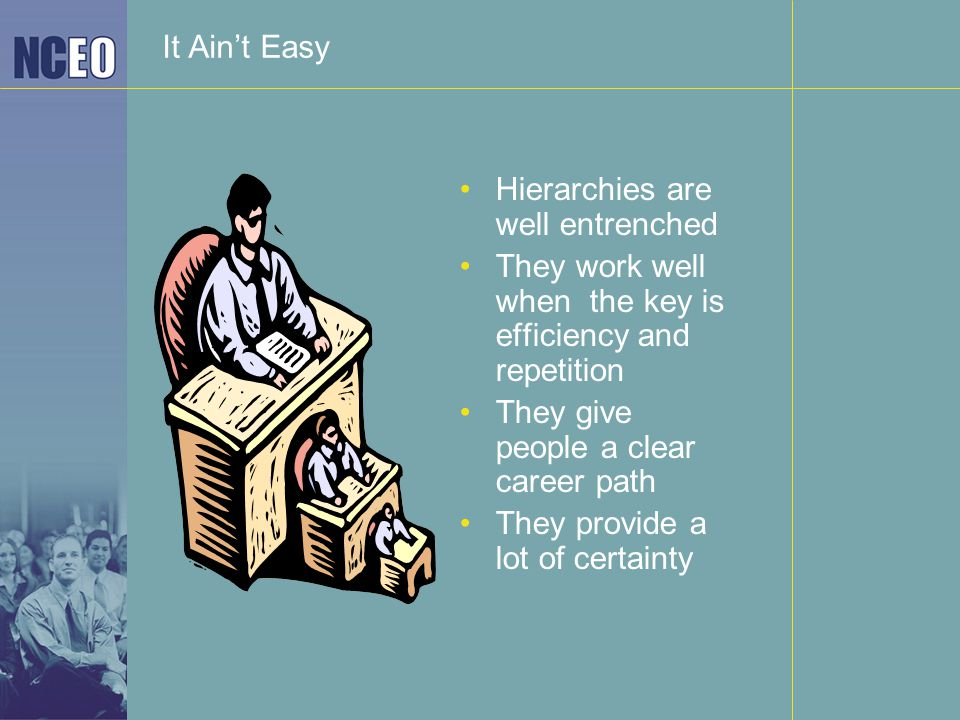 It Ain't Easy Hierarchies are well entrenched They work well when the key is efficiency and repetition They give people a clear career path They provi