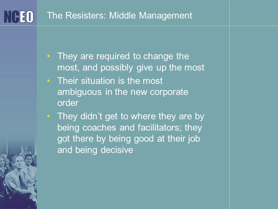 The Resisters: Middle Management They are required to change the most, and possibly give up the most Their situation is the most ambiguous in the new