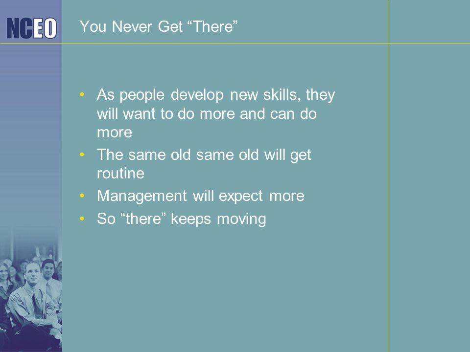 "You Never Get ""There"" As people develop new skills, they will want to do more and can do more The same old same old will get routine Management will e"