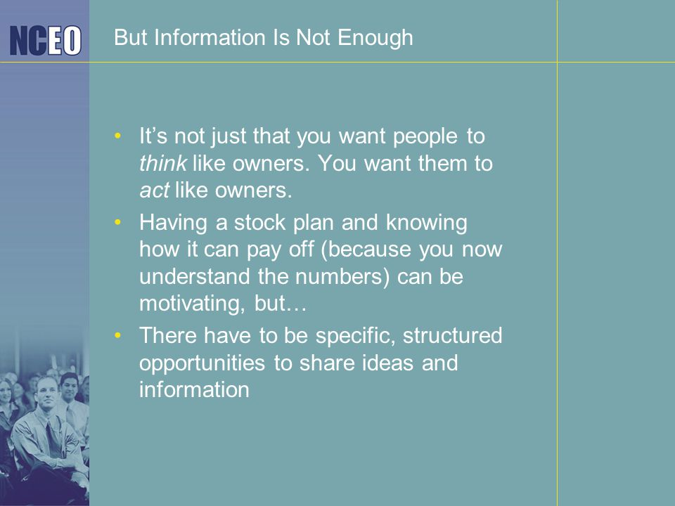 But Information Is Not Enough It's not just that you want people to think like owners. You want them to act like owners. Having a stock plan and knowi