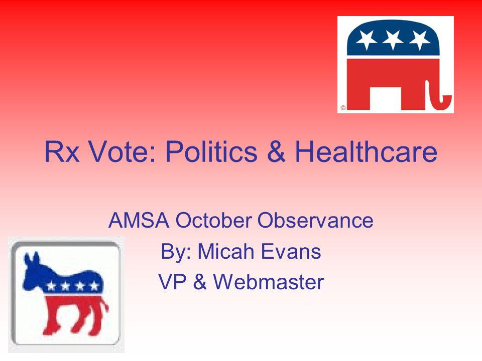 Rx Vote: Politics & Healthcare AMSA October Observance By: Micah Evans VP & Webmaster