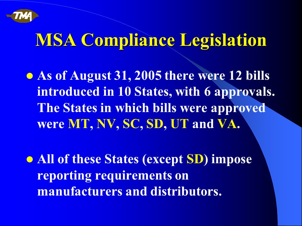 MSA Compliance Legislation As of August 31, 2005 there were 12 bills introduced in 10 States, with 6 approvals.