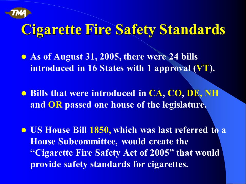 Cigarette Fire Safety Standards As of August 31, 2005, there were 24 bills introduced in 16 States with 1 approval (VT).