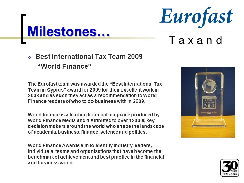Milestones…  Best International Tax Team 2009 World Finance The Eurofast team was awarded the Best International Tax Team in Cyprus award for 2009 for their excellent work in 2008 and as such they act as a recommendation to World Finance readers of who to do business with in 2009.