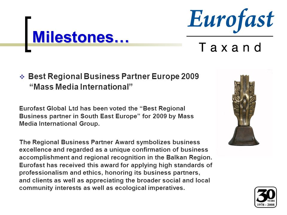 "Milestones…  Best Regional Business Partner Europe 2009 ""Mass Media International"" Eurofast Global Ltd has been voted the ""Best Regional Business par"