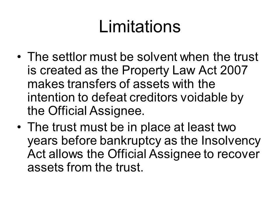 Limitations The settlor must be solvent when the trust is created as the Property Law Act 2007 makes transfers of assets with the intention to defeat