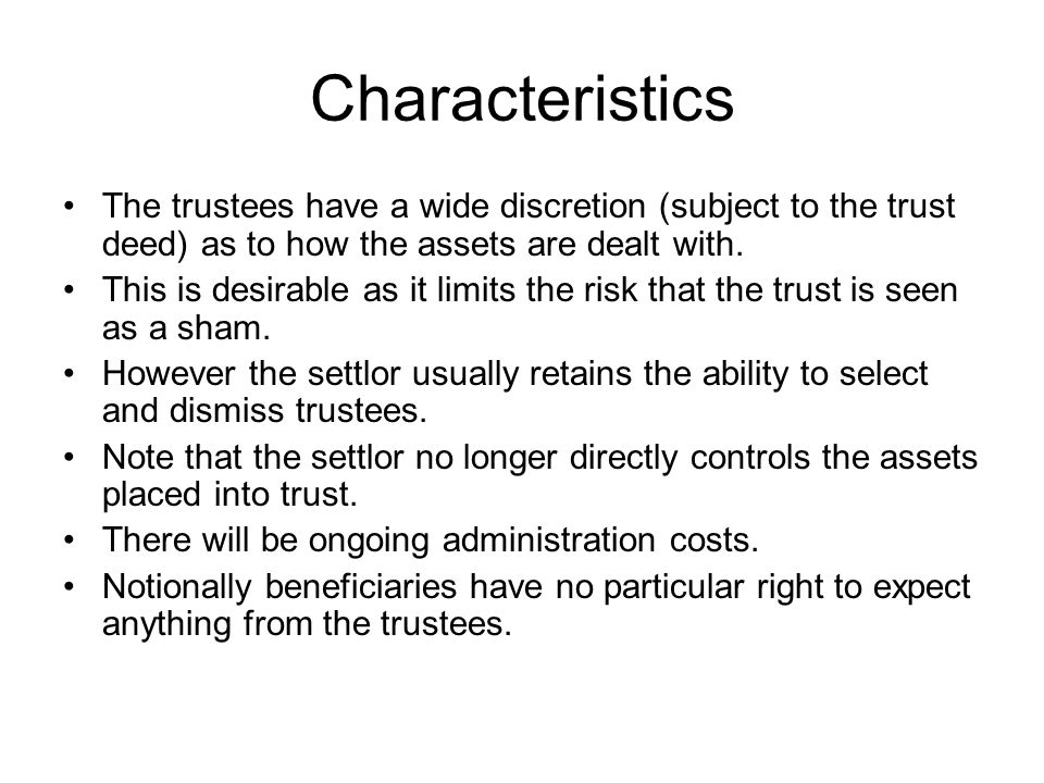 Characteristics The trustees have a wide discretion (subject to the trust deed) as to how the assets are dealt with. This is desirable as it limits th