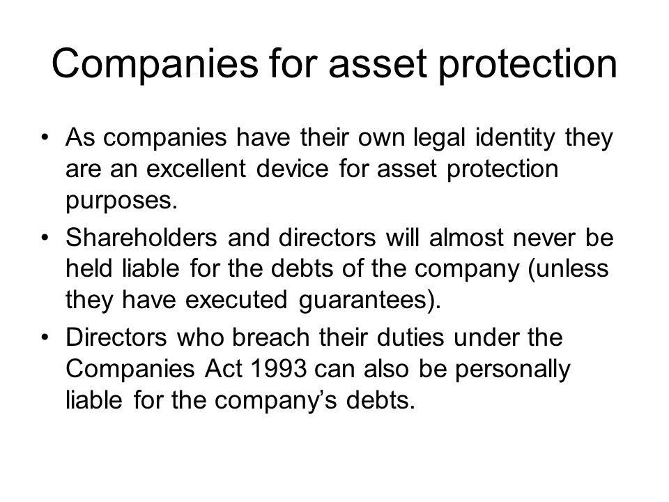 Companies for asset protection As companies have their own legal identity they are an excellent device for asset protection purposes. Shareholders and