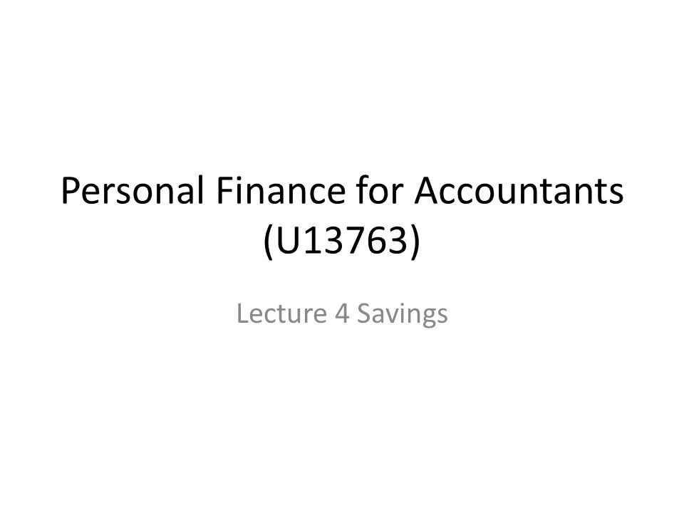 Personal Finance for Accountants (U13763) Lecture 4 Savings