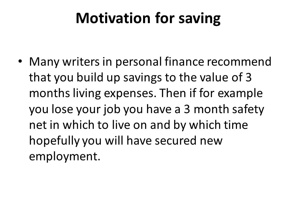 Motivation for saving Many writers in personal finance recommend that you build up savings to the value of 3 months living expenses.