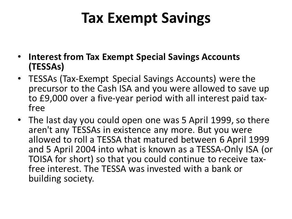 Tax Exempt Savings Interest from Tax Exempt Special Savings Accounts (TESSAs) TESSAs (Tax-Exempt Special Savings Accounts) were the precursor to the Cash ISA and you were allowed to save up to £9,000 over a five-year period with all interest paid tax- free The last day you could open one was 5 April 1999, so there aren t any TESSAs in existence any more.