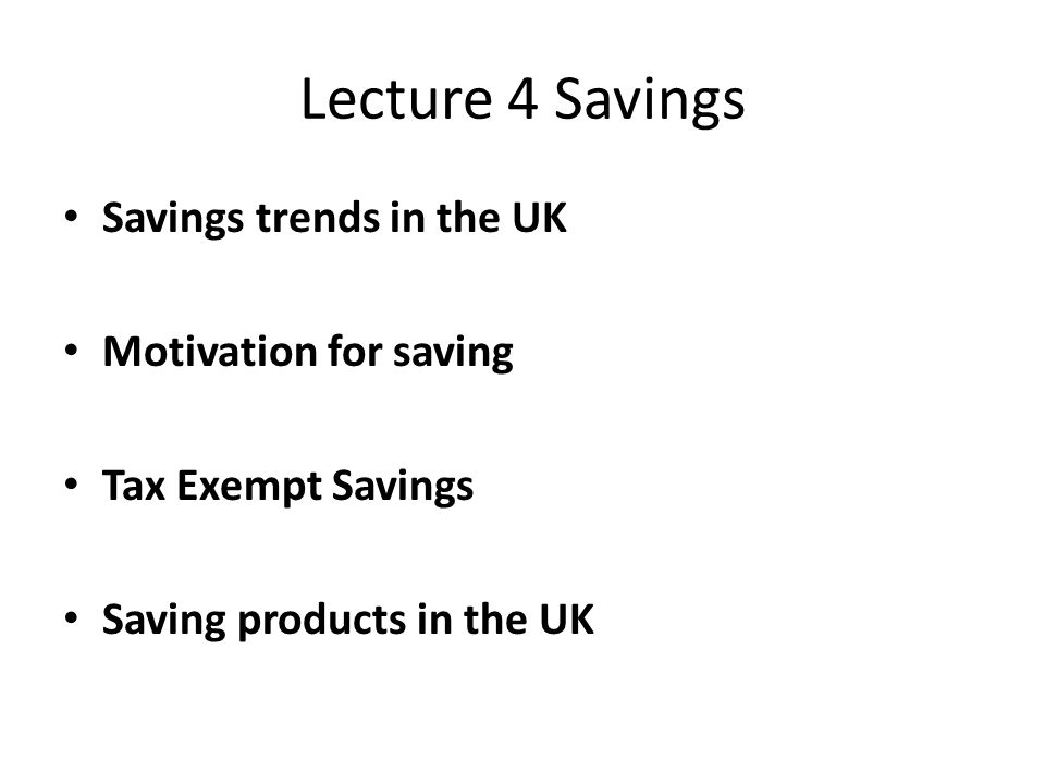 Savings trends in the UK Motivation for saving Tax Exempt Savings Saving products in the UK
