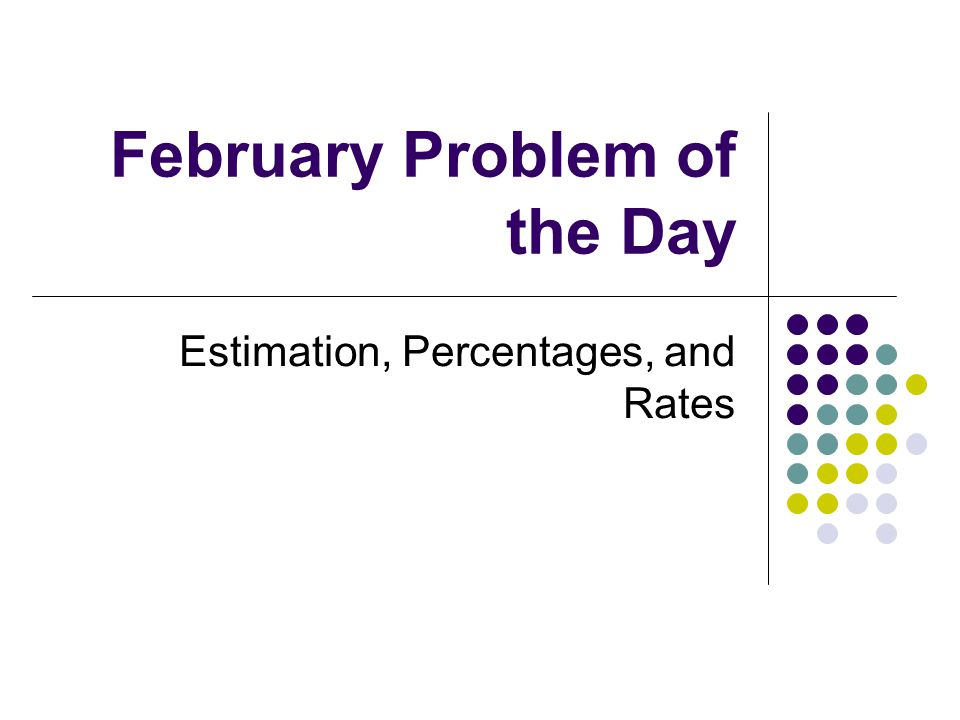 February Problem of the Day Estimation, Percentages, and Rates