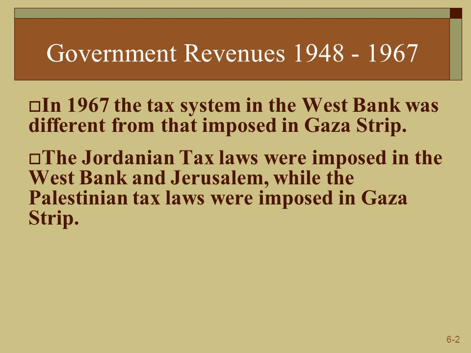 6-2 Government Revenues 1948 - 1967  In 1967 the tax system in the West Bank was different from that imposed in Gaza Strip.